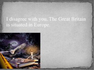 I disagree with you. The Great Britain is situated in Europe.