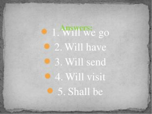 1.	Will we go 2.	Will have 3.	Will send 4.	Will visit 5.	Shall be Answers: