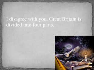 I disagree with you. Great Britain is divided into four parts.