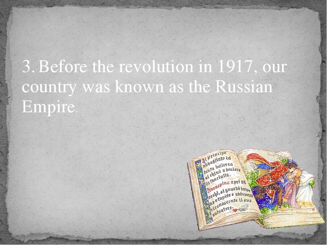 3.	Before the revolution in 1917, our country was known as the Russian Empire.