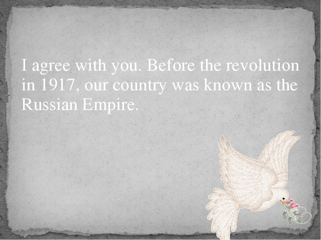 I agree with you. Before the revolution in 1917, our country was known as the...