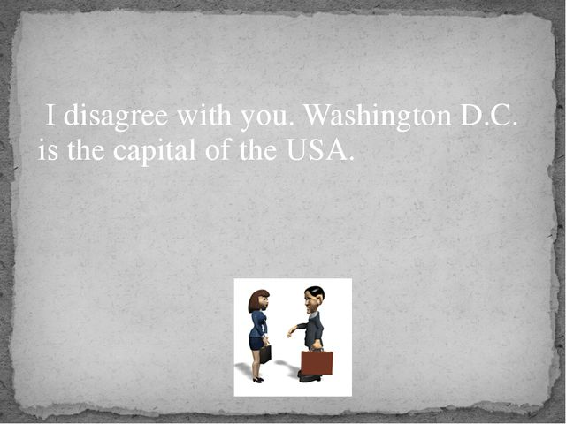 I disagree with you. Washington D.C. is the capital of the USA.