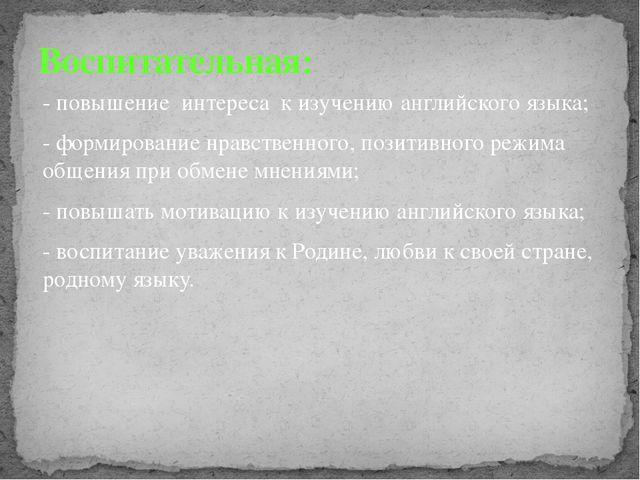 - повышение интереса к изучению английского языка; - формирование нравственно...