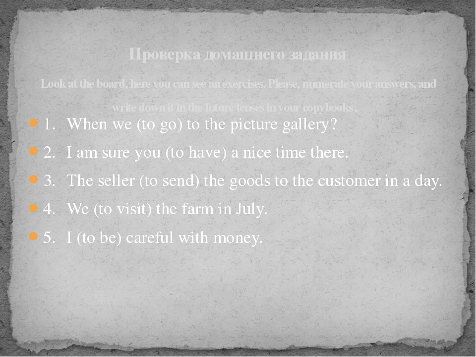 1.	When we (to go) to the picture gallery? 2.	I am sure you (to have) a nice...