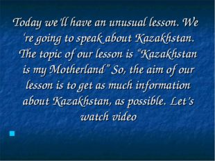 Today we'll have an unusual lesson. We 're going to speak about Kazakhstan.