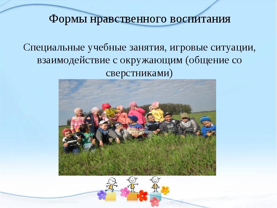 Формы нравственного воспитания Специальные учебные занятия, игровые ситуации,...