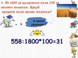 3. Из 1800 га колхозного поля 558 га засеяно ячменем. Какой процент поля засе