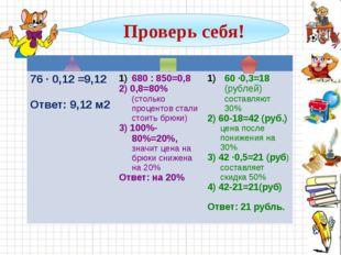 Проверь себя! 76 · 0,12 =9,12 Ответ: 9,12м2 680 : 850=0,8 2) 0,8=80%(столько