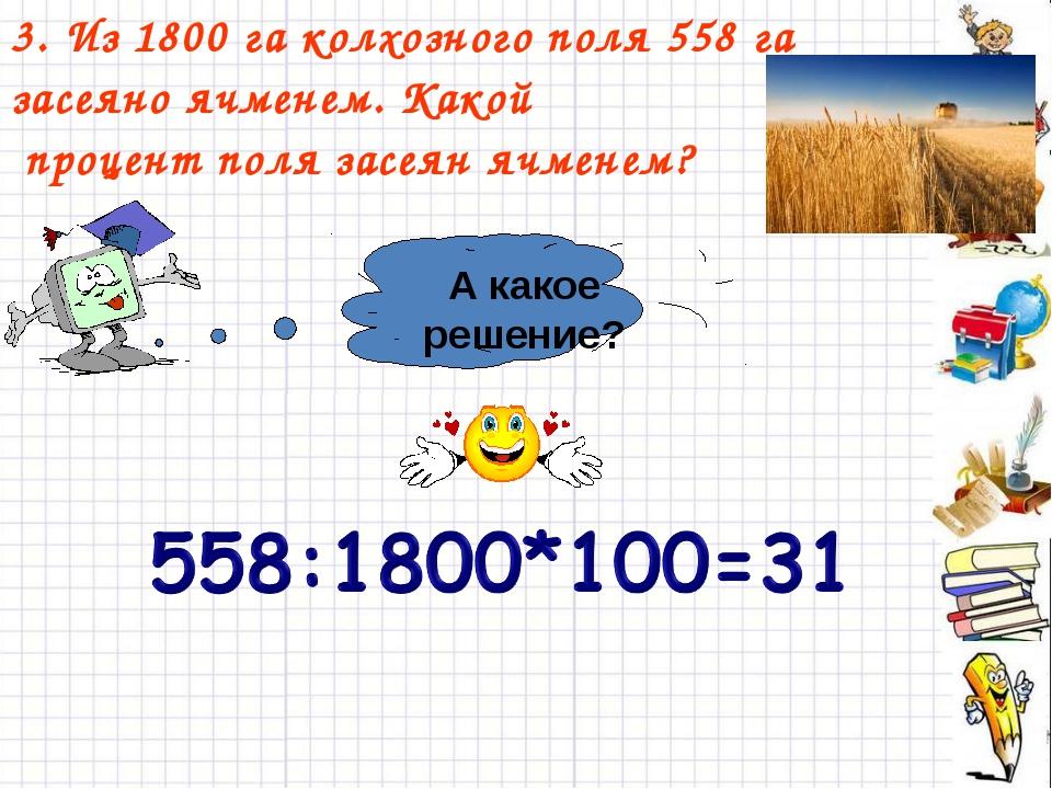 3. Из 1800 га колхозного поля 558 га засеяно ячменем. Какой процент поля засе...