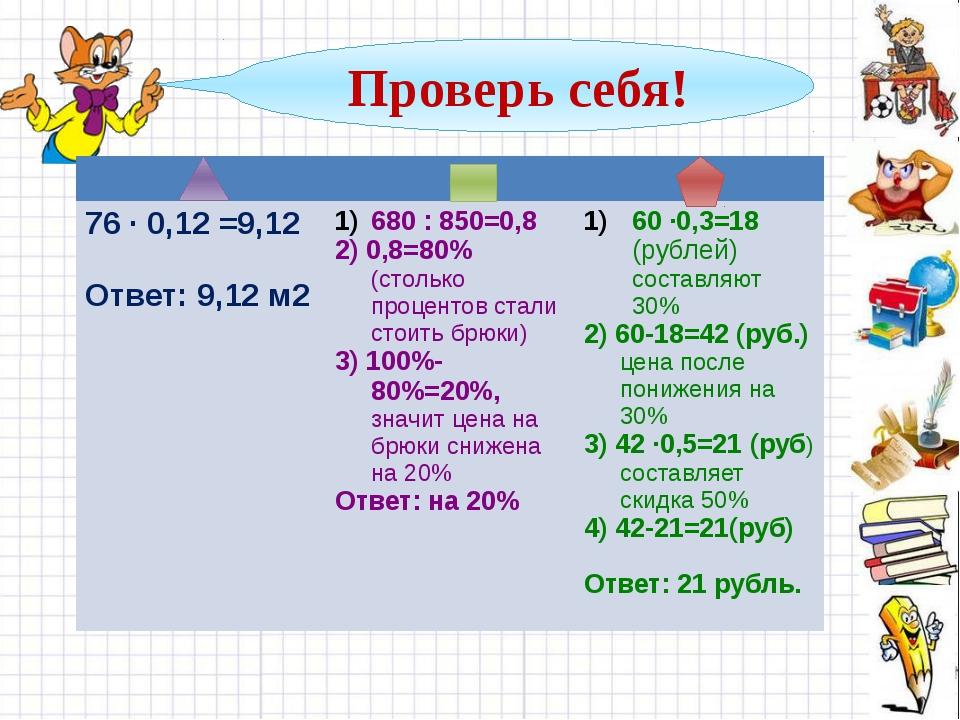 Проверь себя! 76 · 0,12 =9,12 Ответ: 9,12м2 680 : 850=0,8 2) 0,8=80%(столько...