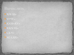 XIV-XI= VI*IV= XXIII+XV= XXIV:VI= LX:V= XC-LXX= Вычислить