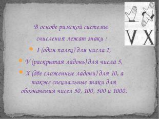 В основе римской системы счисления лежат знаки : I (один палец) для числа 1,