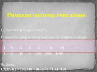 Римская система счисления Применяется более 2500 лет. В качестве цифр в ней и