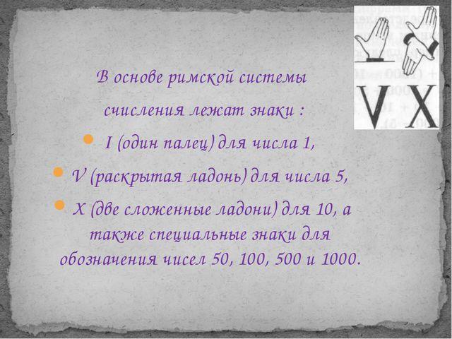 В основе римской системы счисления лежат знаки : I (один палец) для числа 1,...