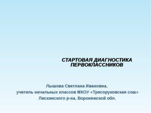 СТАРТОВАЯ ДИАГНОСТИКА ПЕРВОКЛАССНИКОВ Лышова Светлана Ивановна, учитель нач