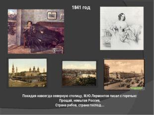 1841 год Покидая навсегда северную столицу, М.Ю.Лермонтов писал с горечью: Пр