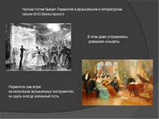 Частым гостем бывает Лермонтов в музыкальном и литературном салоне М.Ю.Виельг