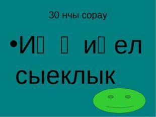 30 нчы сорау Иң җиңел сыеклык