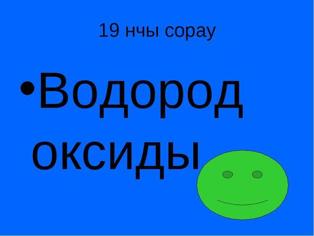19 нчы сорау Водород оксиды.