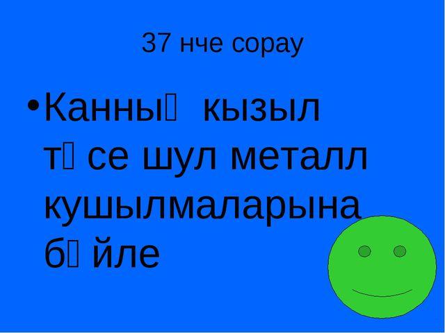 37 нче сорау Канның кызыл төсе шул металл кушылмаларына бәйле