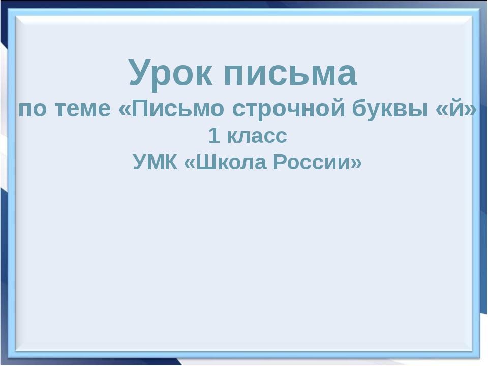 Урок письма по теме «Письмо строчной буквы «й» 1 класс УМК «Школа России»
