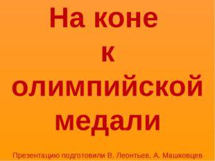 На коне к олимпийской медали Презентацию подготовили В. Леонтьев, А. Машковцев