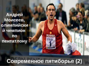 Современное пятиборье (2) Андрей Моисеев, олимпийский чемпион по пентатлону
