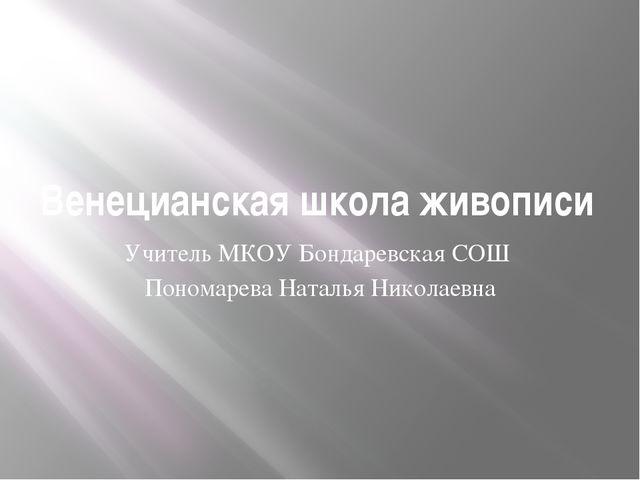 Венецианская школа живописи Учитель МКОУ Бондаревская СОШ Пономарева Наталья...