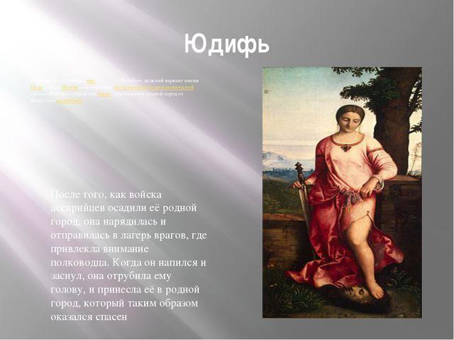 Юдифь Юди́фь, илиИуди́фь(ивр.יהודית—Йеhуди́т, женский вариант имени...