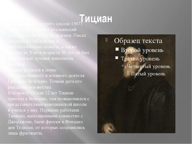 Тициан Тициан «Автопортрет» (около 1567) Тициа́н Вече́ллио – итальянский живо...