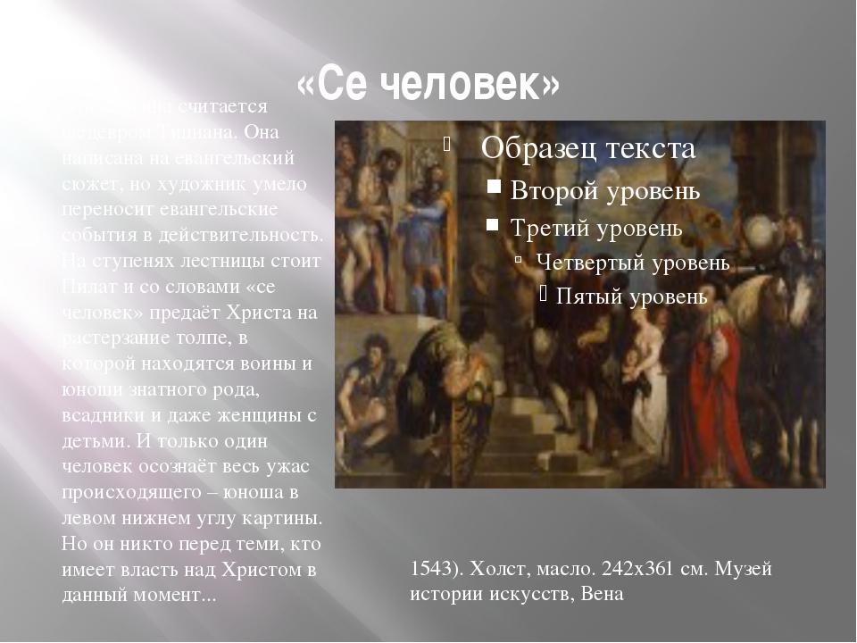 «Се человек» Эта картина считается шедевром Тициана. Она написана на евангель...