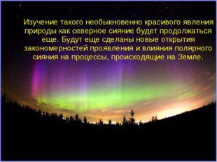 Изучение такого необыкновенно красивого явления природы как северное сияние