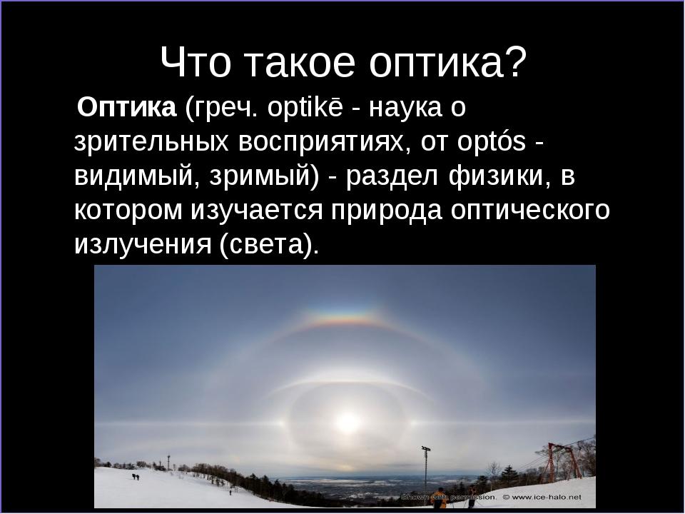 Что такое оптика? Оптика(греч. optikē - наука о зрительных восприятиях, от o...