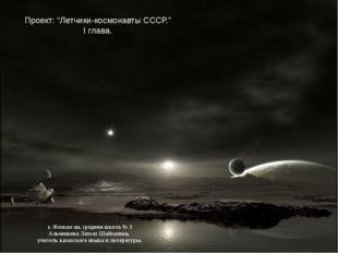 "Проект: ""Летчики-космонавты СССР."" І глава. г. Жезказган, средняя школа № 3 А"