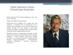 Герой Советского Союза- Егоров Борис Борисович Летчик-космонавт СССР, доктор