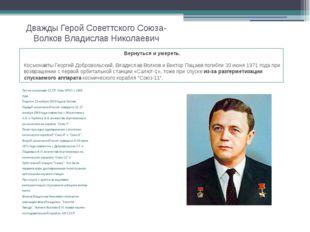 Дважды Герой Советтского Союза- Волков Владислав Николаевич Летчик-космонавт