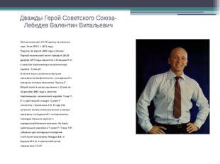 Дважды Герой Советского Союза-Лебедев Валентин Витальевич Летчик-космонавт СС