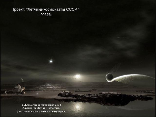 "Проект: ""Летчики-космонавты СССР."" І глава. г. Жезказган, средняя школа № 3 А..."