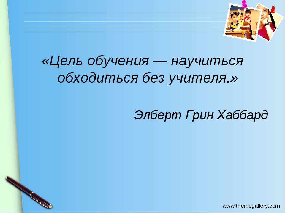 «Цель обучения — научиться обходиться без учителя.» Элберт Грин Хаббард www.t...