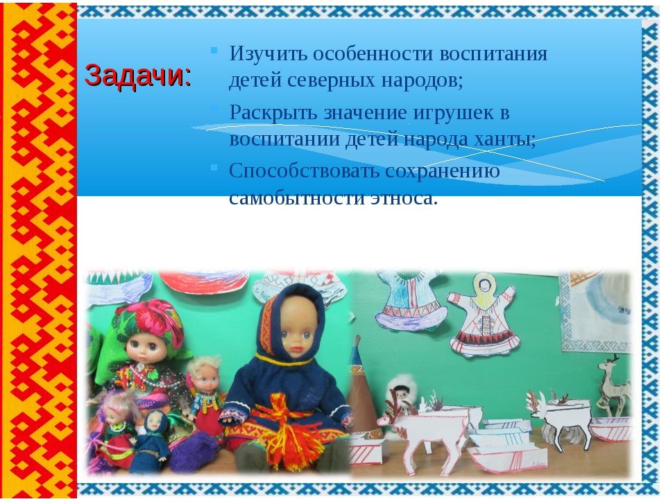 Изучить особенности воспитания детей северных народов; Раскрыть значение игру...