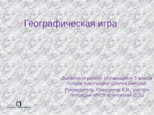 Географическая игра Выполнили работу: обучающиеся 5 класса Попова Анастасия и