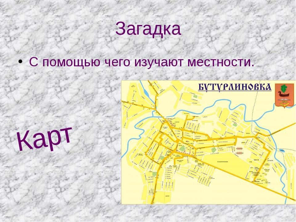 Загадка С помощью чего изучают местности. Карт