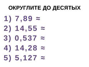 ОКРУГЛИТЕ ДО ДЕСЯТЫХ 1) 7,89 ≈ 2) 14,55 ≈ 3) 0,537 ≈ 4) 14,28 ≈ 5) 5,127 ≈