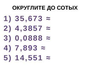ОКРУГЛИТЕ ДО СОТЫХ 1) 35,673 ≈ 2) 4,3857 ≈ 3) 0,0888 ≈ 4) 7,893 ≈ 5) 14,551 ≈