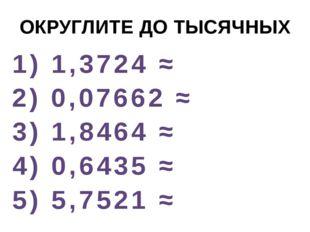 ОКРУГЛИТЕ ДО ТЫСЯЧНЫХ 1) 1,3724 ≈ 2) 0,07662 ≈ 3) 1,8464 ≈ 4) 0,6435 ≈ 5) 5,7