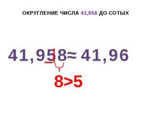 ОКРУГЛЕНИЕ ЧИСЛА 41,958 ДО СОТЫХ 41,958 ≈ 41,96 8>5 +1