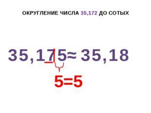 ОКРУГЛЕНИЕ ЧИСЛА 35,172 ДО СОТЫХ 35,175 ≈ 35,18 5=5 +1