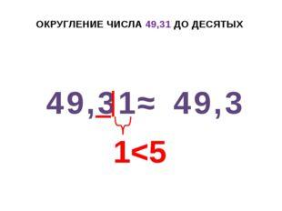 ОКРУГЛЕНИЕ ЧИСЛА 49,31 ДО ДЕСЯТЫХ 49,31 ≈ 49,3 1