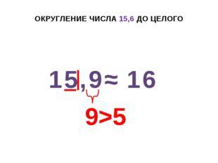 ОКРУГЛЕНИЕ ЧИСЛА 15,6 ДО ЦЕЛОГО 15,9 ≈ 16 9>5 +1