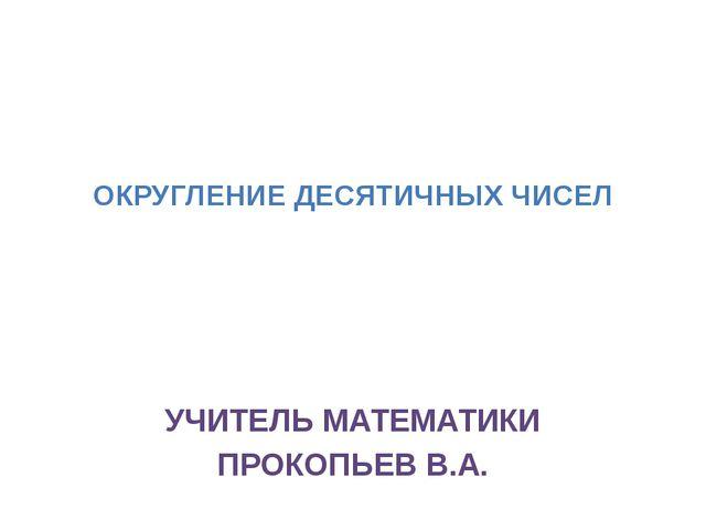 ОКРУГЛЕНИЕ ДЕСЯТИЧНЫХ ЧИСЕЛ УЧИТЕЛЬ МАТЕМАТИКИ ПРОКОПЬЕВ В.А.